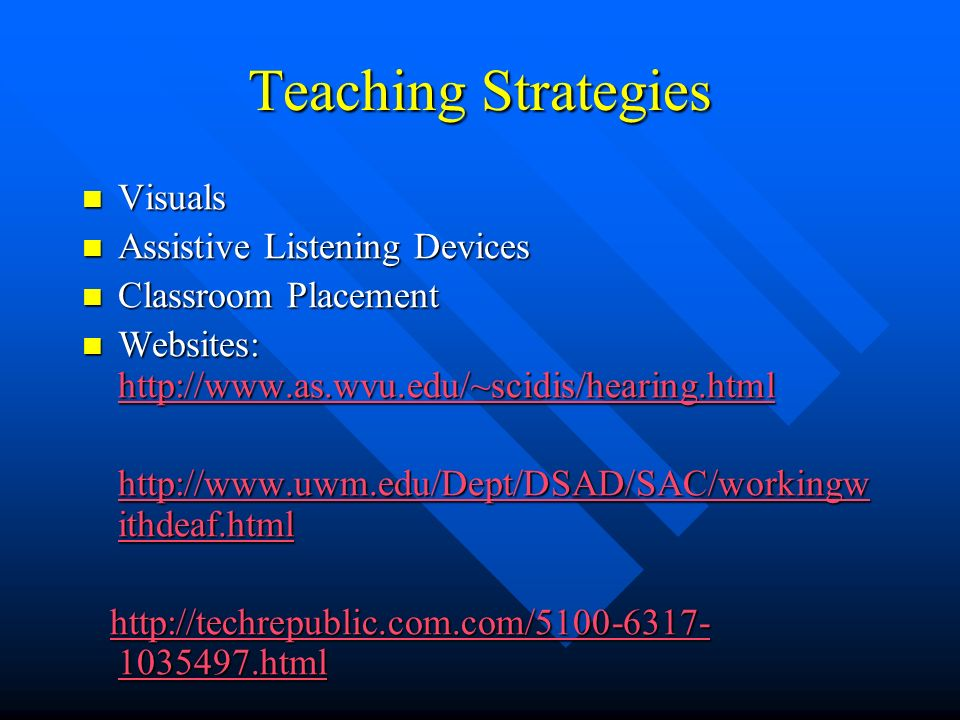 Teaching Strategies Visuals Visuals Assistive Listening Devices Assistive Listening Devices Classroom Placement Classroom Placement Websites: http://www.as.wvu.edu/~scidis/hearing.html Websites: http://www.as.wvu.edu/~scidis/hearing.html http://www.as.wvu.edu/~scidis/hearing.html http://www.uwm.edu/Dept/DSAD/SAC/workingw ithdeaf.html http://www.uwm.edu/Dept/DSAD/SAC/workingw ithdeaf.html http://techrepublic.com.com/5100-6317- 1035497.html http://techrepublic.com.com/5100-6317- 1035497.htmlhttp://techrepublic.com.com/5100-6317- 1035497.htmlhttp://techrepublic.com.com/5100-6317- 1035497.html