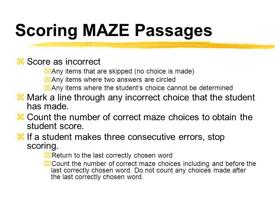 Scoring MAZE Passages zScore as incorrect xAny items that are skipped (no choice is made) xAny items where two answers are circled xAny items where the students choice cannot be determined zMark a line through any incorrect choice that the student has made.