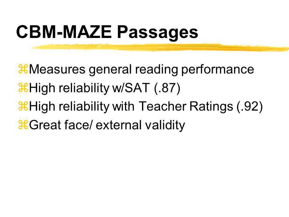 CBM-MAZE Passages zMeasures general reading performance zHigh reliability w/SAT (.87) zHigh reliability with Teacher Ratings (.92) zGreat face/ external validity