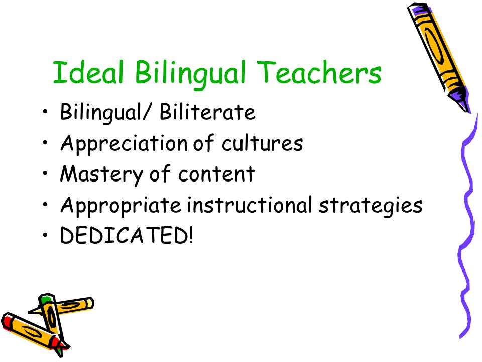 Ideal Bilingual Teachers Bilingual/ Biliterate Appreciation of cultures Mastery of content Appropriate instructional strategies DEDICATED!