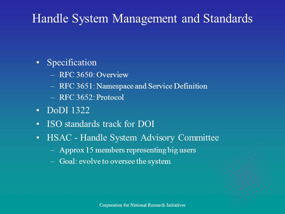 Corporation for National Research Initiatives Specification –RFC 3650: Overview –RFC 3651: Namespace and Service Definition –RFC 3652: Protocol DoDI 1322 ISO standards track for DOI HSAC - Handle System Advisory Committee –Approx 15 members representing big users –Goal: evolve to oversee the system Handle System Management and Standards
