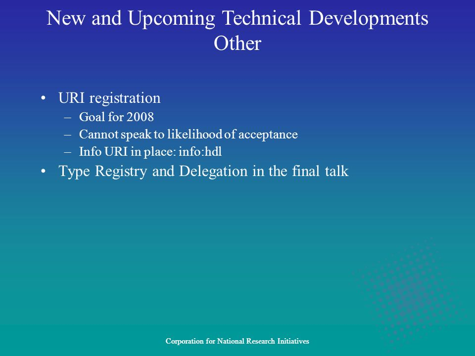 Corporation for National Research Initiatives URI registration –Goal for 2008 –Cannot speak to likelihood of acceptance –Info URI in place: info:hdl Type Registry and Delegation in the final talk New and Upcoming Technical Developments Other