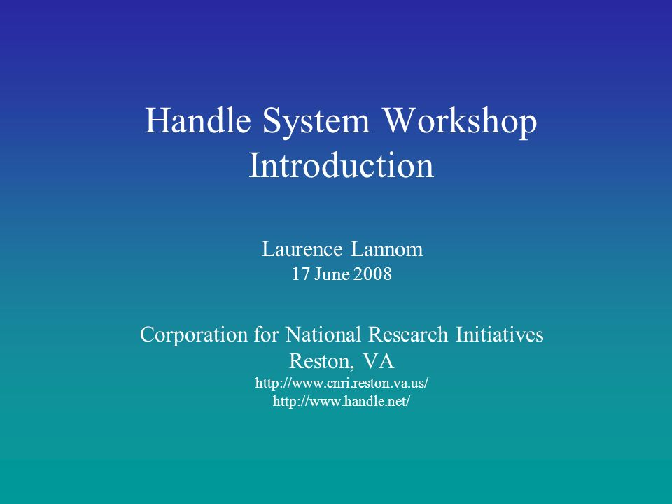 Handle System Workshop Introduction Laurence Lannom 17 June 2008 Corporation for National Research Initiatives Reston, VA http://www.cnri.reston.va.us/ http://www.handle.net/