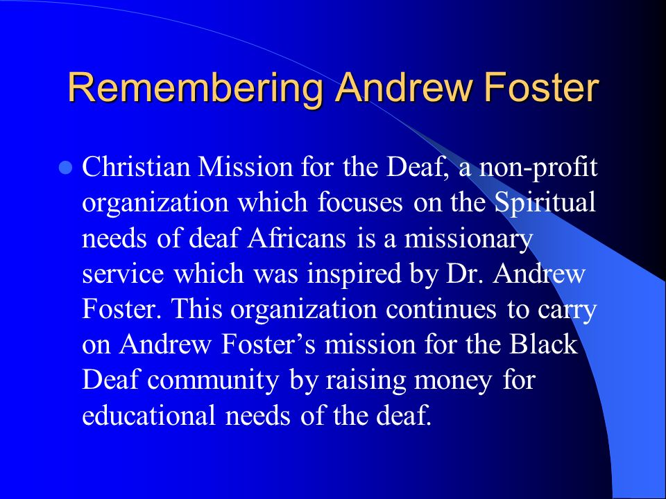 Remembering Andrew Foster Christian Mission for the Deaf, a non-profit organization which focuses on the Spiritual needs of deaf Africans is a missionary service which was inspired by Dr.