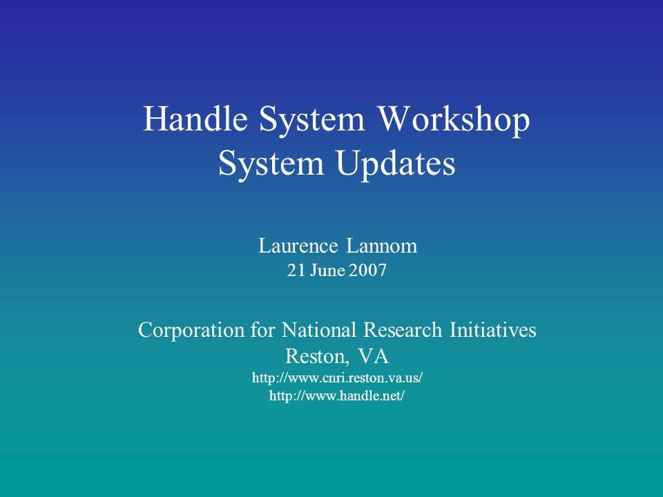 Handle System Workshop System Updates Laurence Lannom 21 June 2007 Corporation for National Research Initiatives Reston, VA http://www.cnri.reston.va.us/ http://www.handle.net/