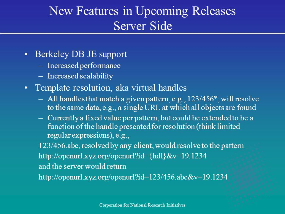 Corporation for National Research Initiatives Berkeley DB JE support –Increased performance –Increased scalability Template resolution, aka virtual handles –All handles that match a given pattern, e.g., 123/456*, will resolve to the same data, e.g., a single URL at which all objects are found –Currently a fixed value per pattern, but could be extended to be a function of the handle presented for resolution (think limited regular expressions), e.g., 123/456.abc, resolved by any client, would resolve to the pattern http://openurl.xyz.org/openurl id={hdl}&v=19.1234 and the server would return http://openurl.xyz.org/openurl id=123/456.abc&v=19.1234 New Features in Upcoming Releases Server Side