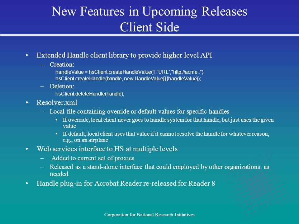 Corporation for National Research Initiatives Extended Handle client library to provide higher level API –Creation: handleValue = hsClient.createHandleValue(1,URL, http://acme.. ); hsClient.createHandle(handle, new HandleValue[] {handleValue}); –Deletion: hsClient.deleteHandle(handle); Resolver.xml –Local file containing override or default values for specific handles If override, local client never goes to handle system for that handle, but just uses the given value If default, local client uses that value if it cannot resolve the handle for whatever reason, e.g., on an airplane Web services interface to HS at multiple levels – Added to current set of proxies –Released as a stand-alone interface that could employed by other organizations as needed Handle plug-in for Acrobat Reader re-released for Reader 8 New Features in Upcoming Releases Client Side