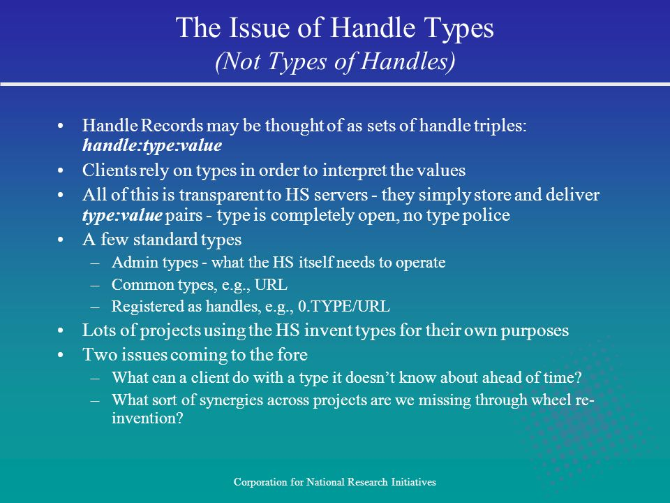 Corporation for National Research Initiatives Handle Records may be thought of as sets of handle triples: handle:type:value Clients rely on types in order to interpret the values All of this is transparent to HS servers - they simply store and deliver type:value pairs - type is completely open, no type police A few standard types –Admin types - what the HS itself needs to operate –Common types, e.g., URL –Registered as handles, e.g., 0.TYPE/URL Lots of projects using the HS invent types for their own purposes Two issues coming to the fore –What can a client do with a type it doesnt know about ahead of time.