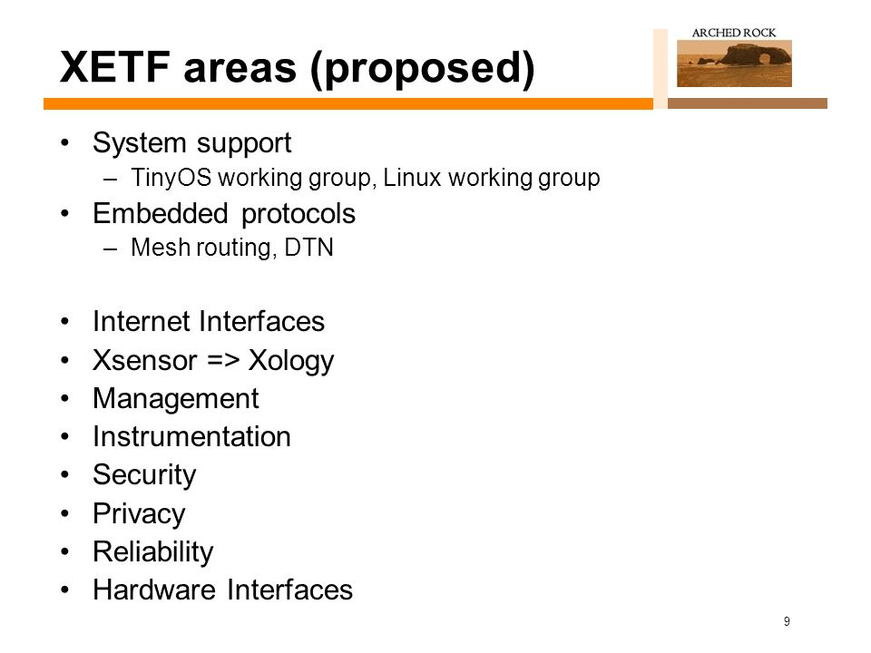 9 XETF areas (proposed) System support –TinyOS working group, Linux working group Embedded protocols –Mesh routing, DTN Internet Interfaces Xsensor => Xology Management Instrumentation Security Privacy Reliability Hardware Interfaces