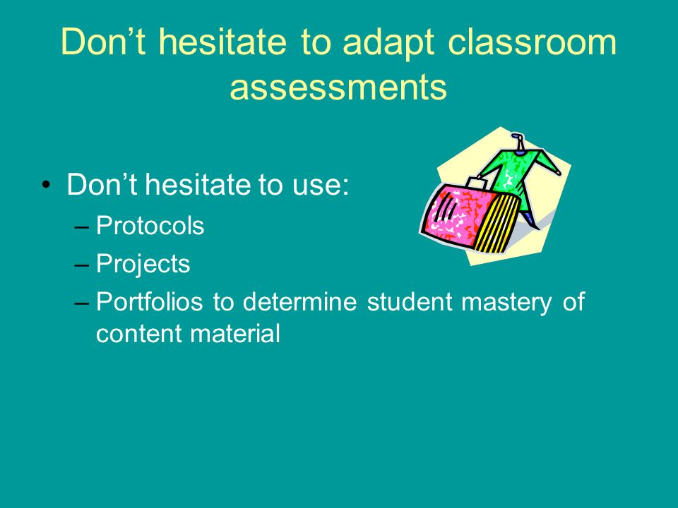 Dont hesitate to adapt classroom assessments Dont hesitate to use: –Protocols –Projects –Portfolios to determine student mastery of content material