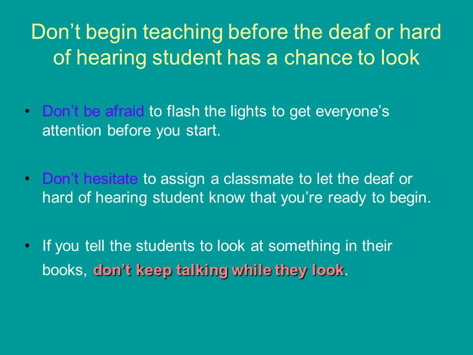 Dont begin teaching before the deaf or hard of hearing student has a chance to look Dont be afraid to flash the lights to get everyones attention before you start.
