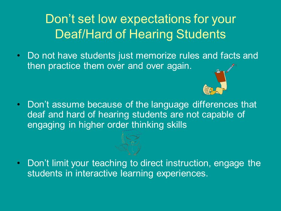 Dont set low expectations for your Deaf/Hard of Hearing Students Do not have students just memorize rules and facts and then practice them over and over again.