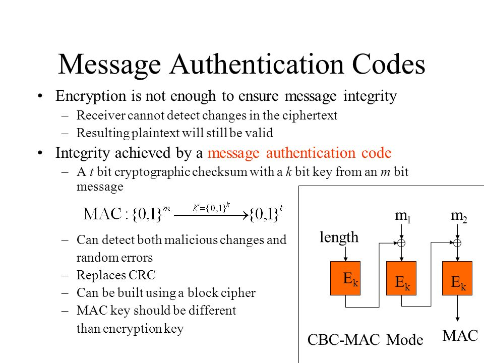 Message Authentication Codes Encryption is not enough to ensure message integrity –Receiver cannot detect changes in the ciphertext –Resulting plaintext will still be valid Integrity achieved by a message authentication code –A t bit cryptographic checksum with a k bit key from an m bit message –Can detect both malicious changes and random errors –Replaces CRC –Can be built using a block cipher –MAC key should be different than encryption key length m2m2 m1m1 MAC EkEk EkEk EkEk CBC-MAC Mode