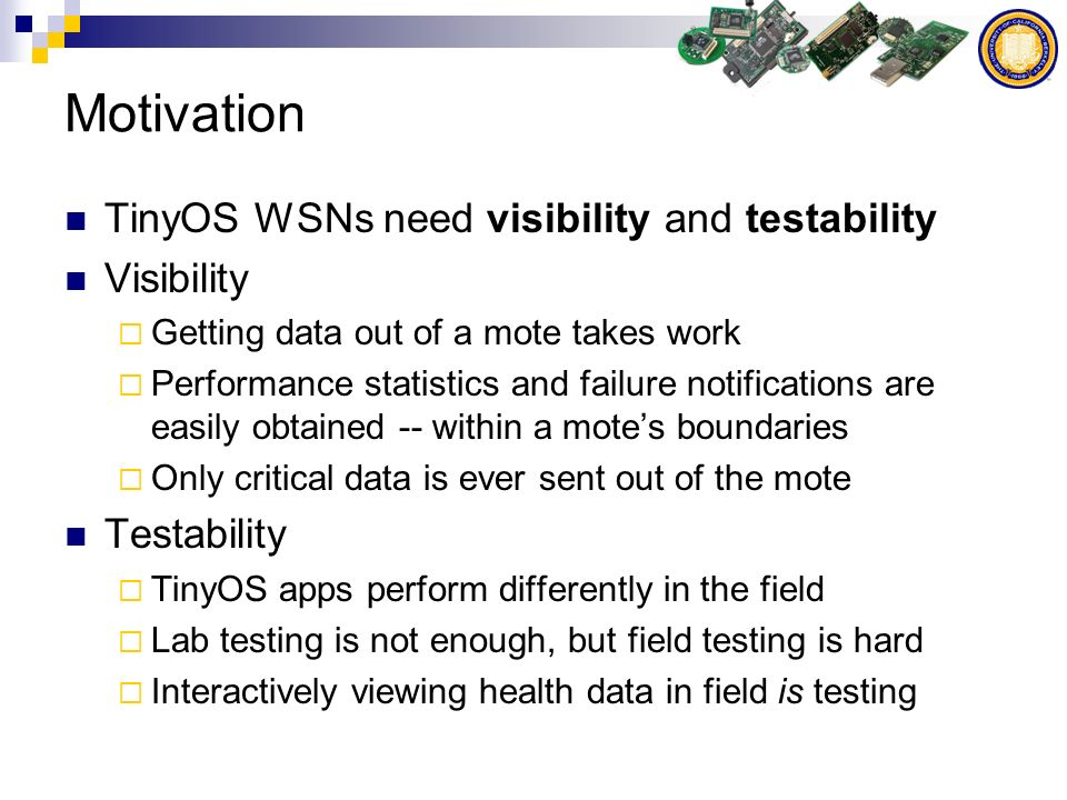 Motivation TinyOS WSNs need visibility and testability Visibility Getting data out of a mote takes work Performance statistics and failure notifications are easily obtained -- within a motes boundaries Only critical data is ever sent out of the mote Testability TinyOS apps perform differently in the field Lab testing is not enough, but field testing is hard Interactively viewing health data in field is testing