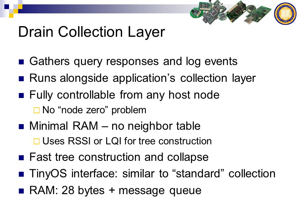 Drain Collection Layer Gathers query responses and log events Runs alongside applications collection layer Fully controllable from any host node No node zero problem Minimal RAM – no neighbor table Uses RSSI or LQI for tree construction Fast tree construction and collapse TinyOS interface: similar to standard collection RAM: 28 bytes + message queue