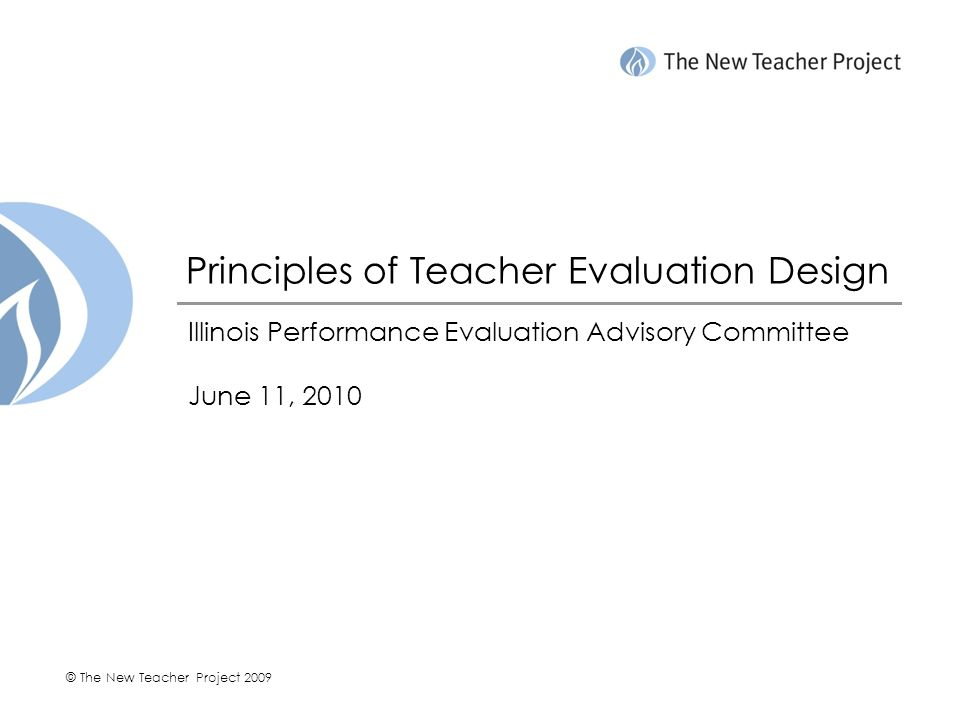 © The New Teacher Project 2009 Principles of Teacher Evaluation Design Illinois Performance Evaluation Advisory Committee June 11, 2010