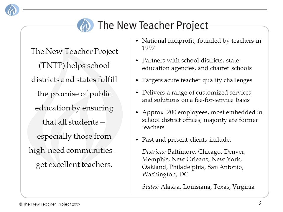 2 © The New Teacher Project 2009 The New Teacher Project (TNTP) helps school districts and states fulfill the promise of public education by ensuring that all students especially those from high-need communities get excellent teachers.