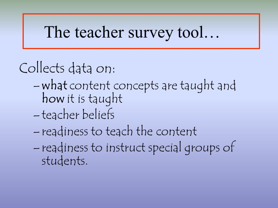 The teacher survey tool… Collects data on: –what content concepts are taught and how it is taught –teacher beliefs –readiness to teach the content –readiness to instruct special groups of students.