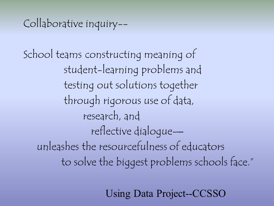 Collaborative inquiry-- School teams constructing meaning of student-learning problems and testing out solutions together through rigorous use of data, research, and reflective dialogue unleashes the resourcefulness of educators to solve the biggest problems schools face.