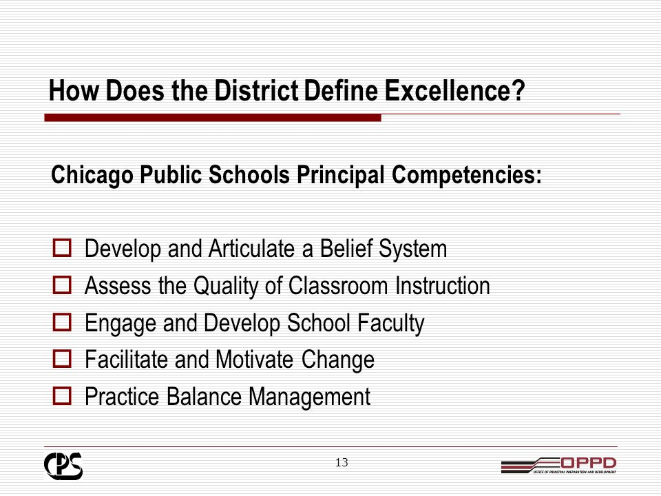 12 The CPS Principal Eligibility Process Assesses: Level and impact of leadership experience Belief system focused on student learning Communication skills Knowledge of Board policies Key Components: Writing Assessment Self-Assessment CPS Competencies Portfolio Oral Interview Policy Exam Background Check