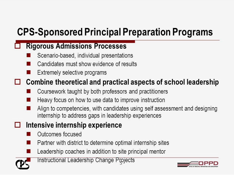 4 CPS-Sponsored Principal Preparation Programs CPS currently sponsors 3 Principal Preparation Programs: New Leaders for New Schools (in collaboration with National Louis University) University of Illinois – Urban Education Leadership Program Harvard University / Teach For America