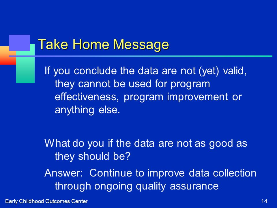 Early Childhood Outcomes Center14 Take Home Message If you conclude the data are not (yet) valid, they cannot be used for program effectiveness, program improvement or anything else.
