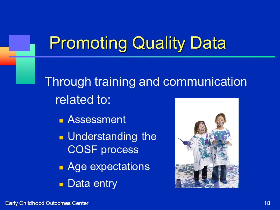 Early Childhood Outcomes Center18 Promoting Quality Data Through training and communication related to: Assessment Understanding the COSF process Age expectations Data entry