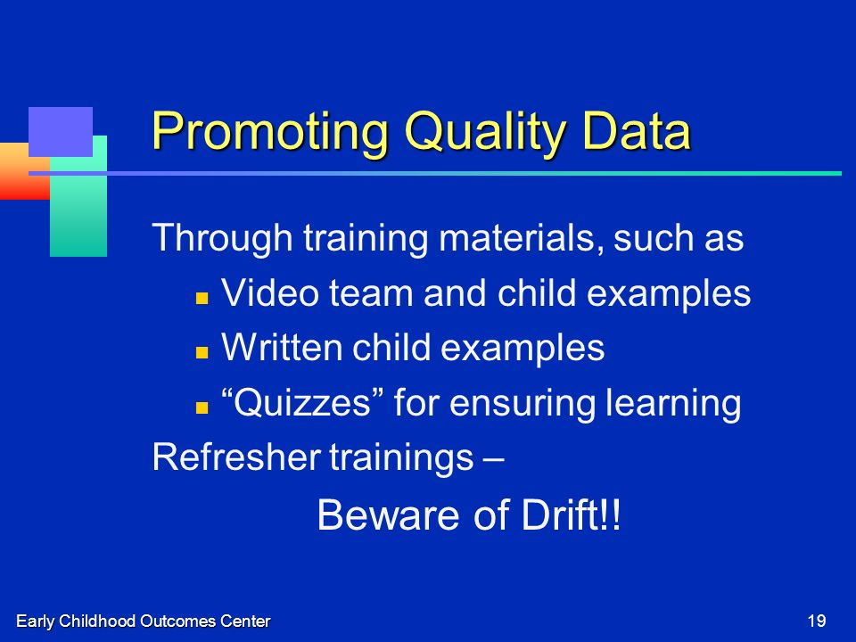 Early Childhood Outcomes Center19 Promoting Quality Data Through training materials, such as Video team and child examples Written child examples Quizzes for ensuring learning Refresher trainings – Beware of Drift!!
