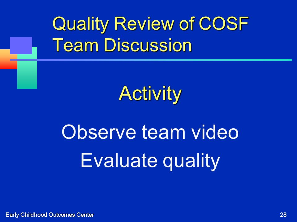Early Childhood Outcomes Center28 Quality Review of COSF Team Discussion Activity Observe team video Evaluate quality