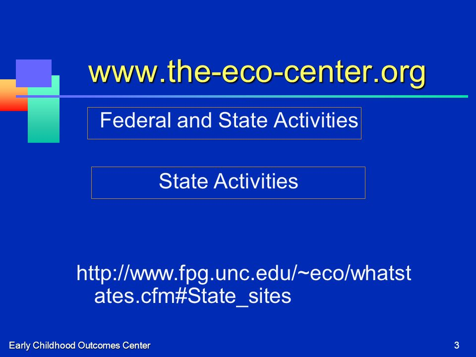 Early Childhood Outcomes Center3 www.the-eco-center.org Federal and State Activities State Activities http://www.fpg.unc.edu/~eco/whatst ates.cfm#State_sites