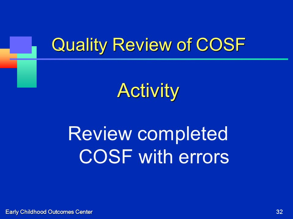 Early Childhood Outcomes Center32 Quality Review of COSF Activity Review completed COSF with errors
