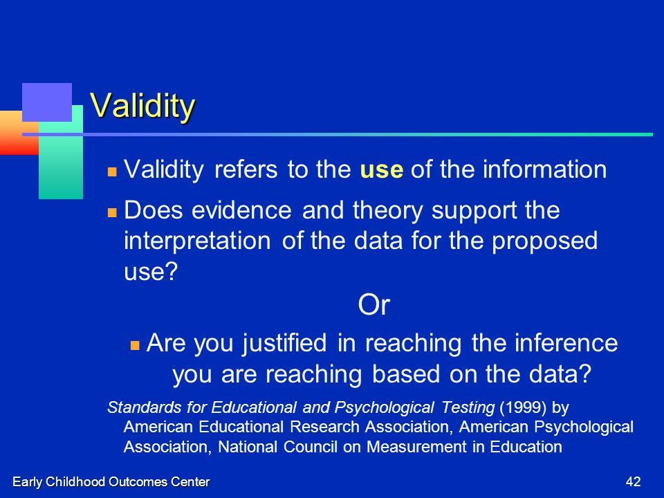 Early Childhood Outcomes Center42 Validity Validity refers to the use of the information Does evidence and theory support the interpretation of the data for the proposed use.