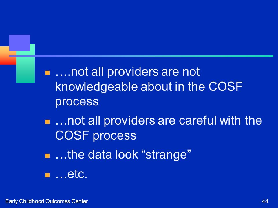 Early Childhood Outcomes Center44 ….not all providers are not knowledgeable about in the COSF process …not all providers are careful with the COSF process …the data look strange …etc.