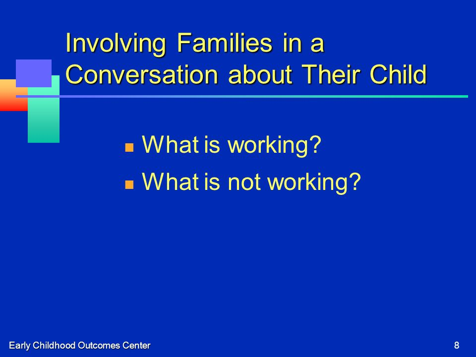 Early Childhood Outcomes Center8 Involving Families in a Conversation about Their Child What is working.