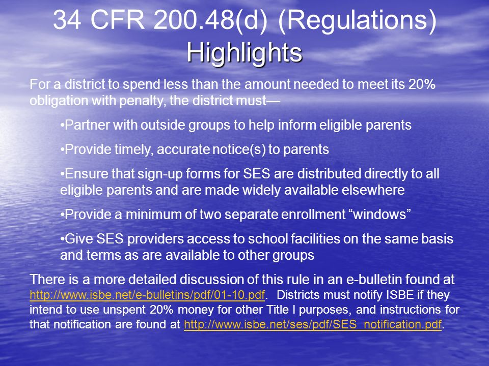 Highlights 34 CFR 200.48(d) (Regulations) Highlights For a district to spend less than the amount needed to meet its 20% obligation with penalty, the district must Partner with outside groups to help inform eligible parents Provide timely, accurate notice(s) to parents Ensure that sign-up forms for SES are distributed directly to all eligible parents and are made widely available elsewhere Provide a minimum of two separate enrollment windows Give SES providers access to school facilities on the same basis and terms as are available to other groups There is a more detailed discussion of this rule in an e-bulletin found at http://www.isbe.net/e-bulletins/pdf/01-10.pdf.