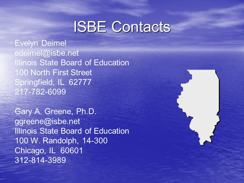 ISBE Contacts Evelyn Deimel edeimel@isbe.net Illinois State Board of Education 100 North First Street Springfield, IL 62777 217-782-6099 Gary A.