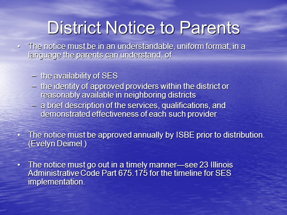 District Notice to Parents The notice must be in an understandable, uniform format, in a language the parents can understand, ofThe notice must be in an understandable, uniform format, in a language the parents can understand, of – the availability of SES – the identity of approved providers within the district or reasonably available in neighboring districts – a brief description of the services, qualifications, and demonstrated effectiveness of each such provider The notice must be approved annually by ISBE prior to distribution.