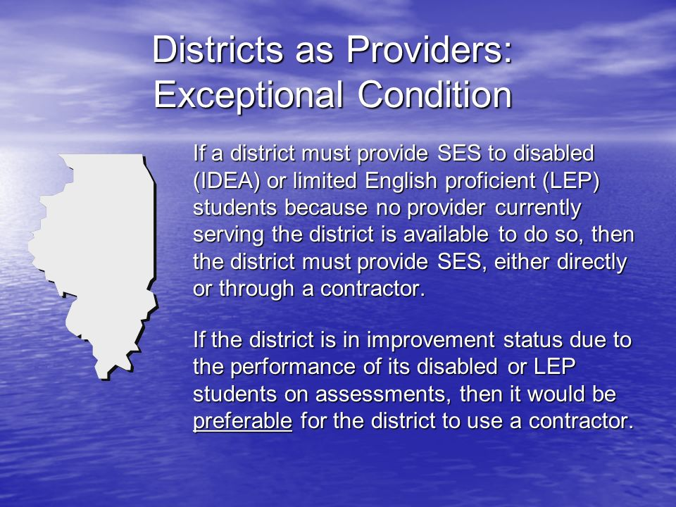 Districts as Providers: Exceptional Condition If a district must provide SES to disabled (IDEA) or limited English proficient (LEP) students because no provider currently serving the district is available to do so, then the district must provide SES, either directly or through a contractor.