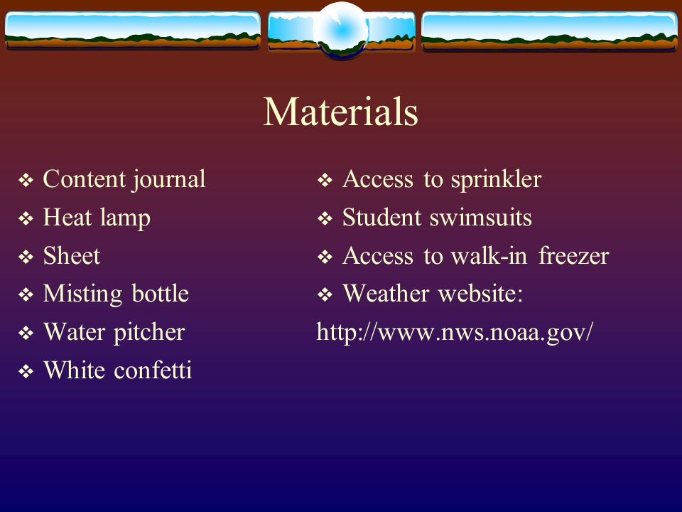 Materials Content journal Heat lamp Sheet Misting bottle Water pitcher White confetti Access to sprinkler Student swimsuits Access to walk-in freezer Weather website: http://www.nws.noaa.gov/