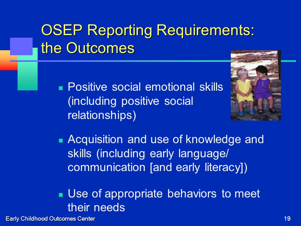 Early Childhood Outcomes Center19 OSEP Reporting Requirements: the Outcomes Positive social emotional skills (including positive social relationships) Acquisition and use of knowledge and skills (including early language/ communication [and early literacy]) Use of appropriate behaviors to meet their needs