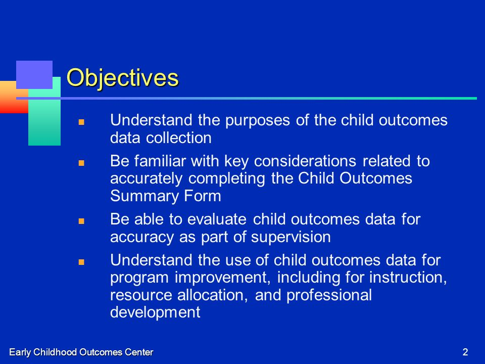 Early Childhood Outcomes Center2 Objectives Understand the purposes of the child outcomes data collection Be familiar with key considerations related to accurately completing the Child Outcomes Summary Form Be able to evaluate child outcomes data for accuracy as part of supervision Understand the use of child outcomes data for program improvement, including for instruction, resource allocation, and professional development