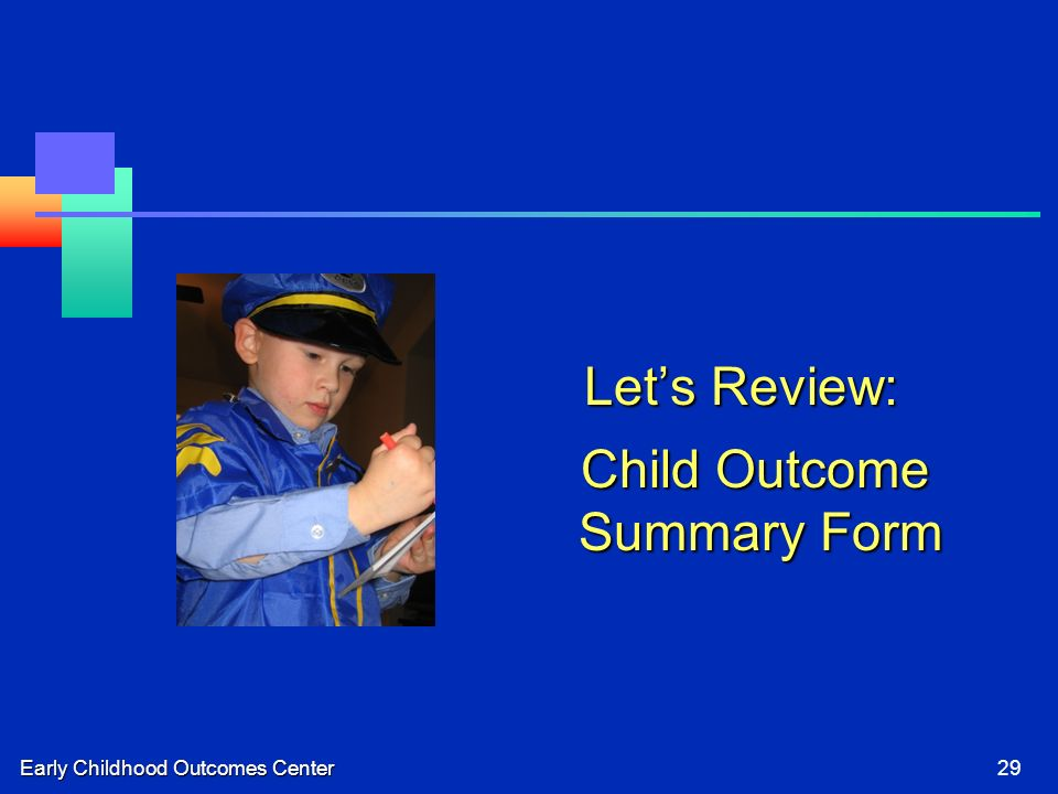 Early Childhood Outcomes Center29 Lets Review: Child Outcome Summary Form Child Outcome Summary Form