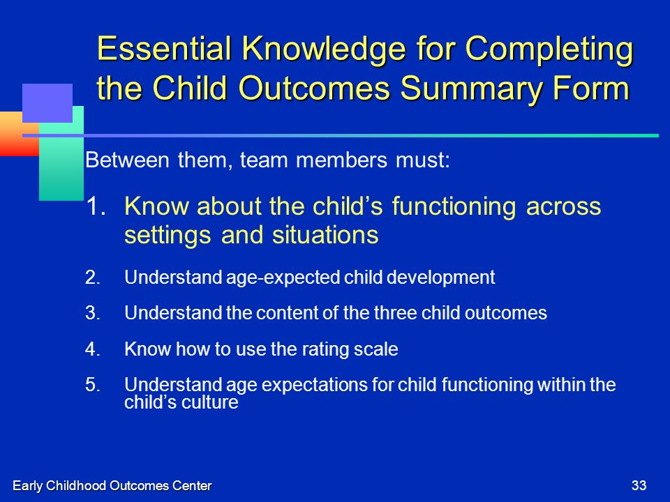 Early Childhood Outcomes Center33 Essential Knowledge for Completing the Child Outcomes Summary Form Between them, team members must: 1.Know about the childs functioning across settings and situations 2.Understand age-expected child development 3.Understand the content of the three child outcomes 4.Know how to use the rating scale 5.Understand age expectations for child functioning within the childs culture