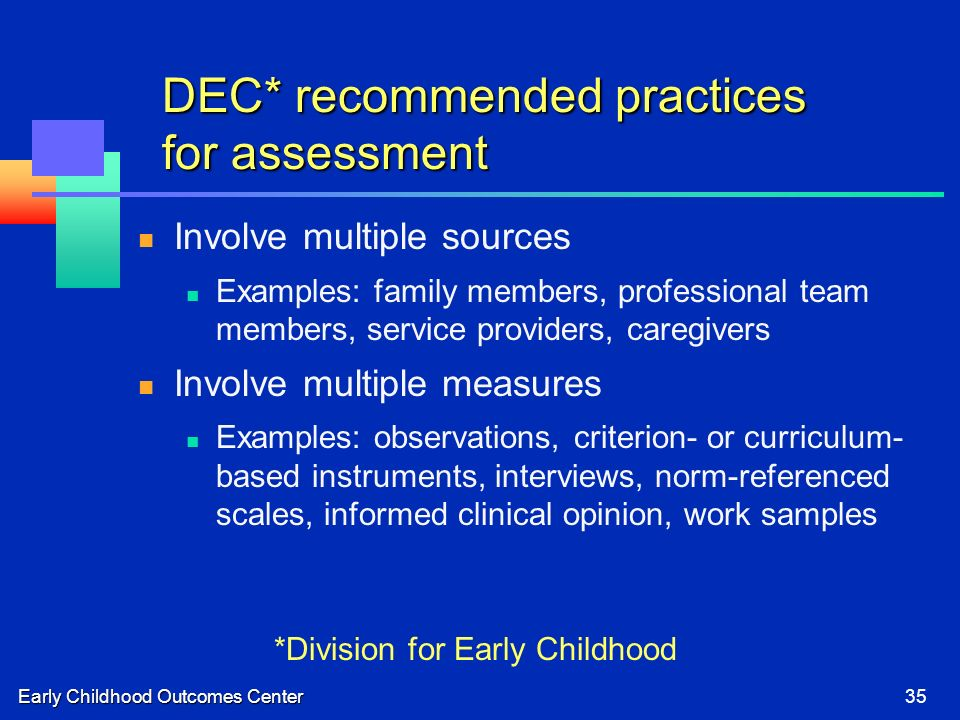Early Childhood Outcomes Center35 DEC* recommended practices for assessment Involve multiple sources Examples: family members, professional team members, service providers, caregivers Involve multiple measures Examples: observations, criterion- or curriculum- based instruments, interviews, norm-referenced scales, informed clinical opinion, work samples *Division for Early Childhood
