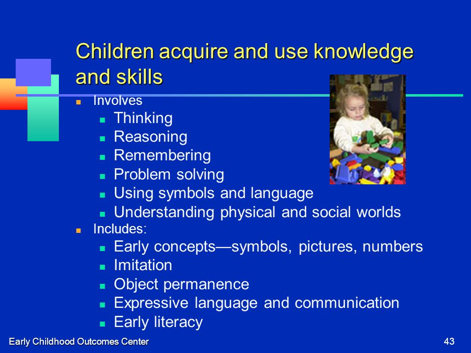 Early Childhood Outcomes Center43 Children acquire and use knowledge and skills Involves Thinking Reasoning Remembering Problem solving Using symbols and language Understanding physical and social worlds Includes: Early conceptssymbols, pictures, numbers Imitation Object permanence Expressive language and communication Early literacy