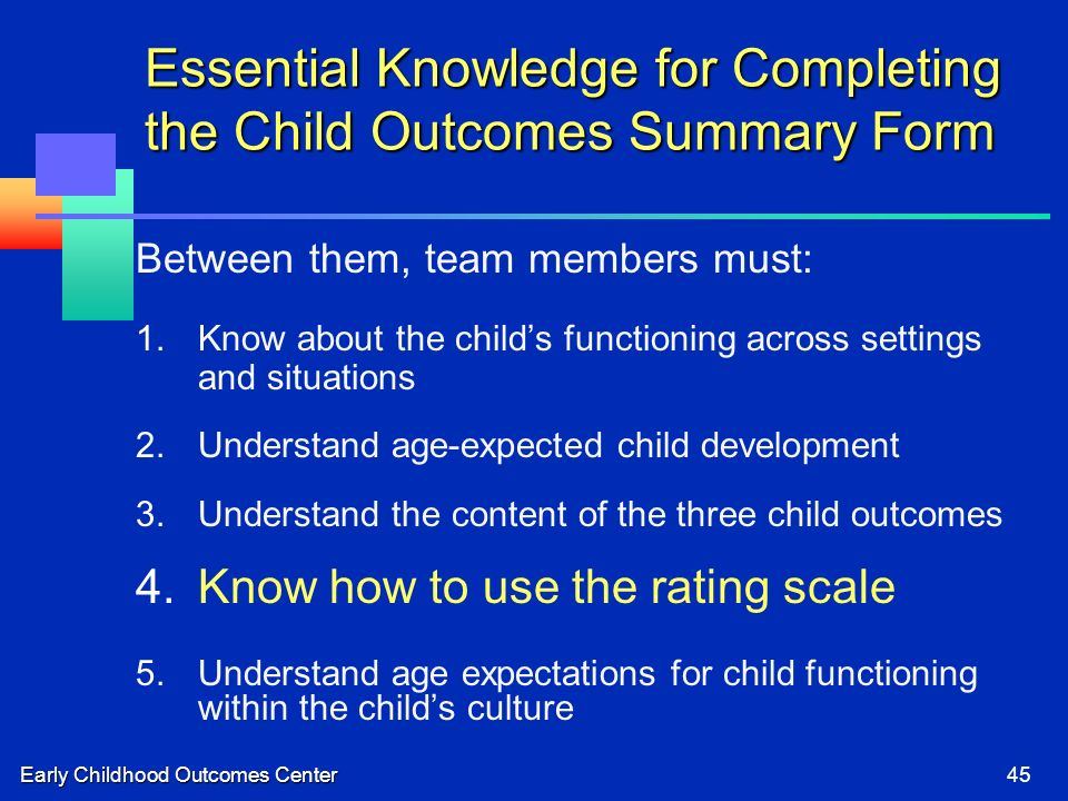 Early Childhood Outcomes Center45 Essential Knowledge for Completing the Child Outcomes Summary Form Between them, team members must: 1.Know about the childs functioning across settings and situations 2.Understand age-expected child development 3.Understand the content of the three child outcomes 4.Know how to use the rating scale 5.Understand age expectations for child functioning within the childs culture
