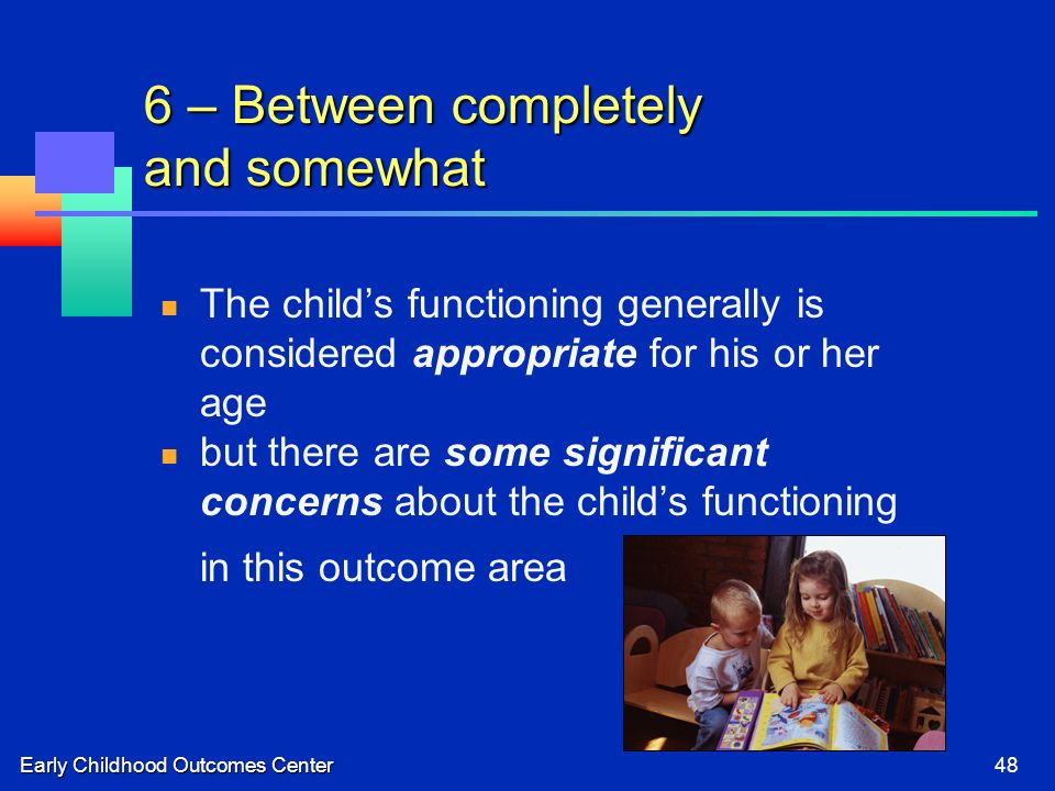 Early Childhood Outcomes Center48 6 – Between completely and somewhat The childs functioning generally is considered appropriate for his or her age but there are some significant concerns about the childs functioning in this outcome area