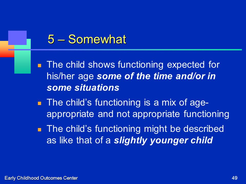 Early Childhood Outcomes Center49 5 – Somewhat The child shows functioning expected for his/her age some of the time and/or in some situations The childs functioning is a mix of age- appropriate and not appropriate functioning The childs functioning might be described as like that of a slightly younger child