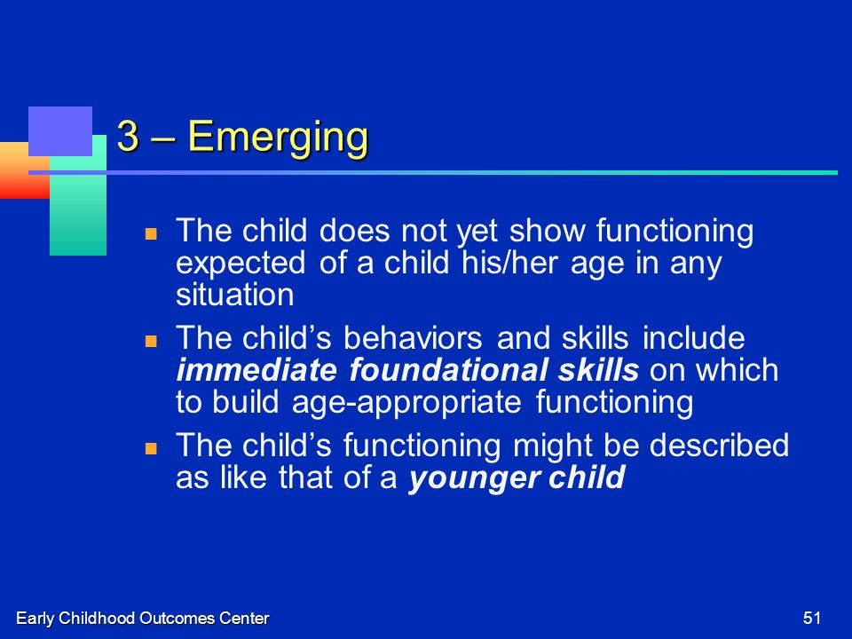 Early Childhood Outcomes Center51 3 – Emerging The child does not yet show functioning expected of a child his/her age in any situation The childs behaviors and skills include immediate foundational skills on which to build age-appropriate functioning The childs functioning might be described as like that of a younger child