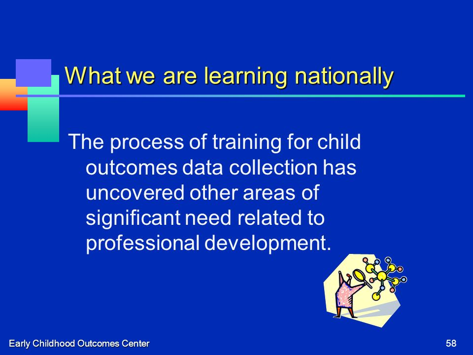 Early Childhood Outcomes Center58 What we are learning nationally The process of training for child outcomes data collection has uncovered other areas of significant need related to professional development.